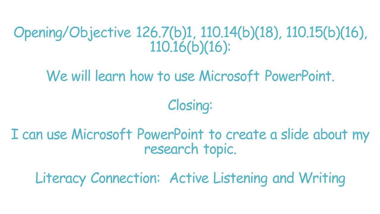 Opening/Objective 126.7(b)1, 110.14(b)(18), 110.15(b)(16), 110.16(b)(16): We will learn how to use Microsoft PowerPoint.