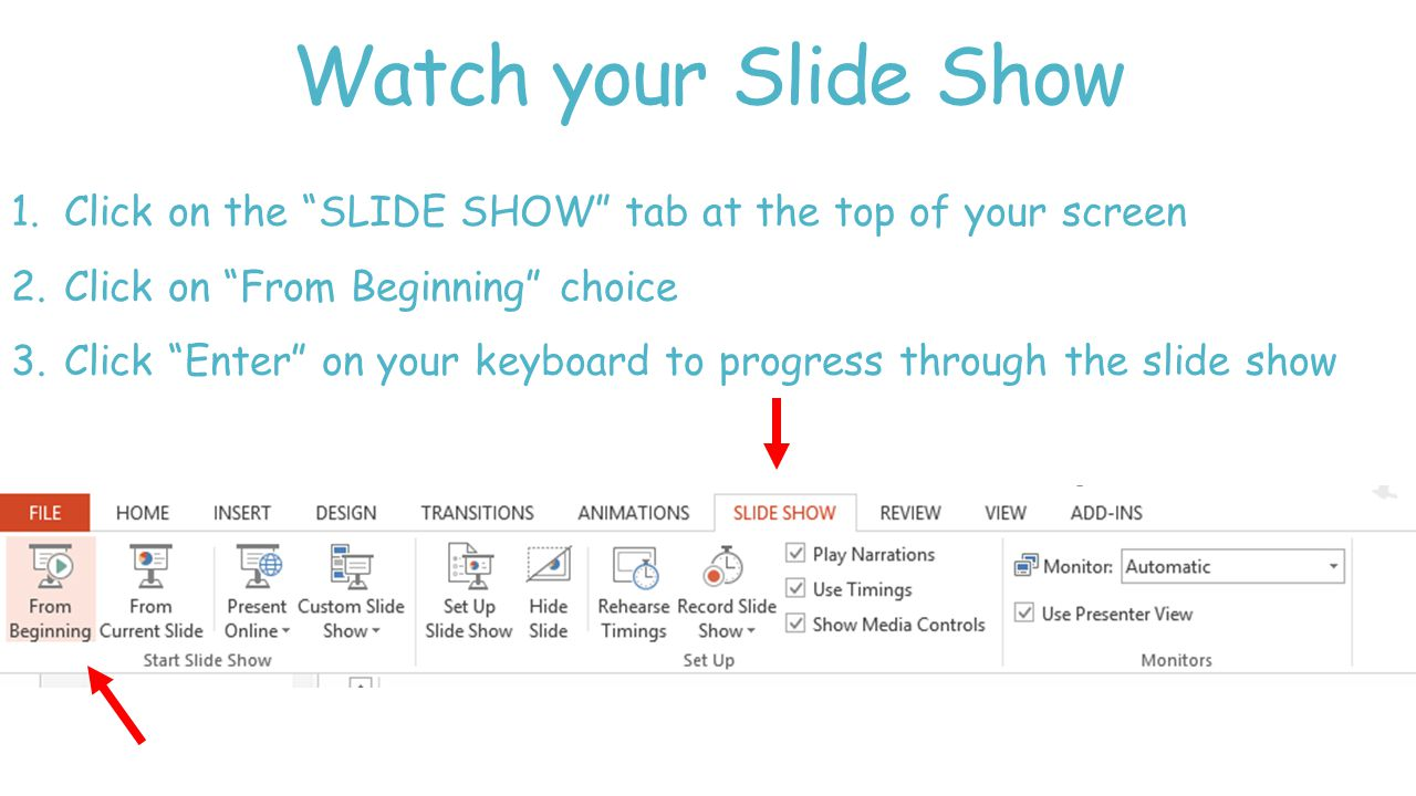 Watch your Slide Show 1.Click on the SLIDE SHOW tab at the top of your screen 2.Click on From Beginning choice 3.Click Enter on your keyboard to progress through the slide show
