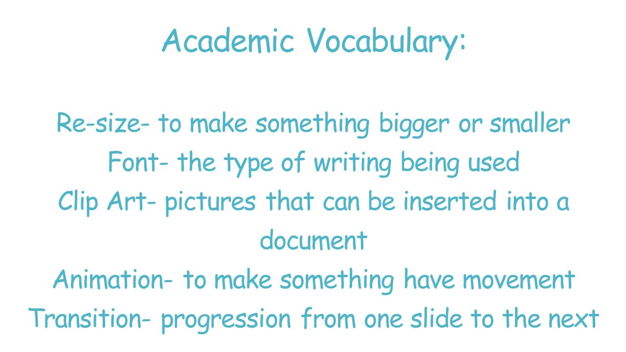 Academic Vocabulary: Re-size- to make something bigger or smaller Font- the type of writing being used Clip Art- pictures that can be inserted into a document Animation- to make something have movement Transition- progression from one slide to the next