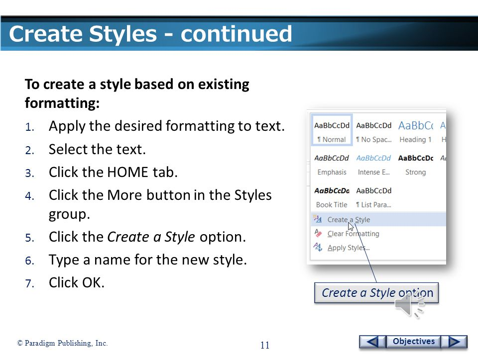 © Paradigm Publishing, Inc. 10 Objectives Create Styles  If none of the predesigned styles provided by Word contains the formatting you want, you can