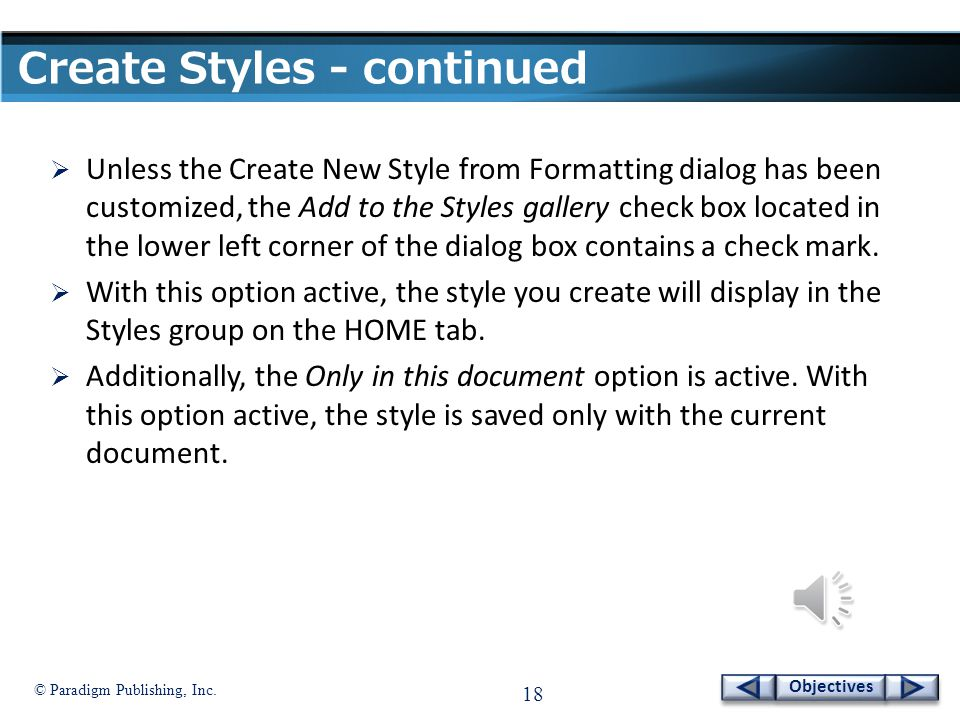 © Paradigm Publishing, Inc. 17 Objectives Create Styles - continued  The Create New Style from Formatting dialog box contains a number of options for