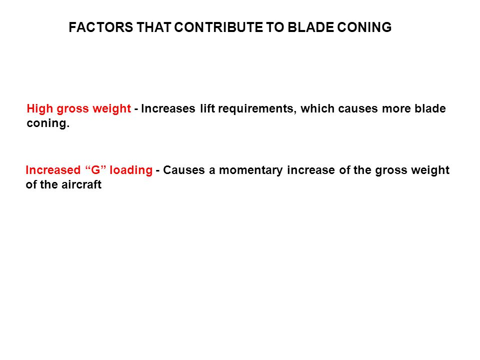 "FACTORS THAT CONTRIBUTE TO BLADE CONING High gross weight - Increases lift requirements, which causes more blade coning. Increased ""G"" loading - Cause"