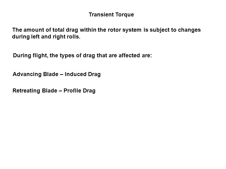 Transient Torque The amount of total drag within the rotor system is subject to changes during left and right rolls. During flight, the types of drag
