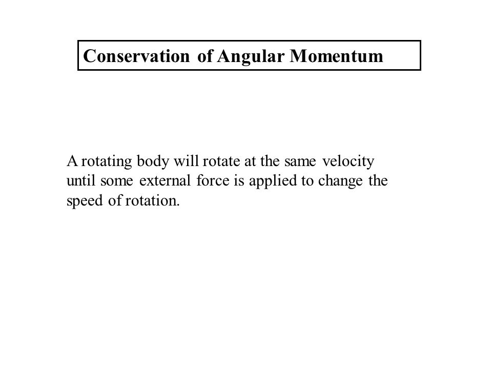 Conservation of Angular Momentum A rotating body will rotate at the same velocity until some external force is applied to change the speed of rotation