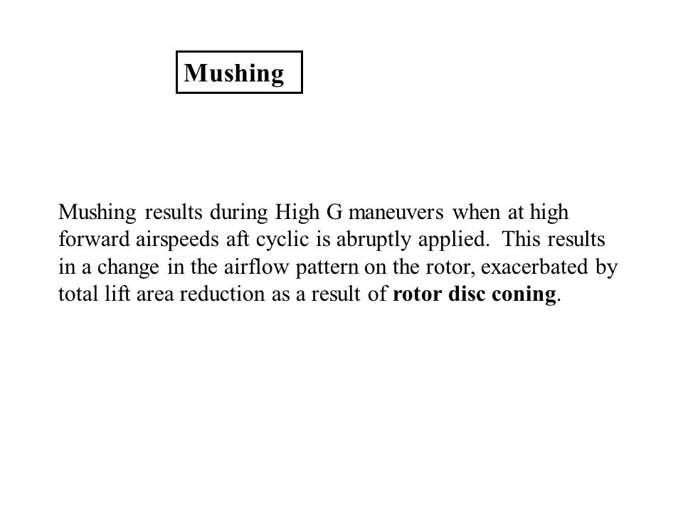 Mushing Mushing results during High G maneuvers when at high forward airspeeds aft cyclic is abruptly applied. This results in a change in the airflow