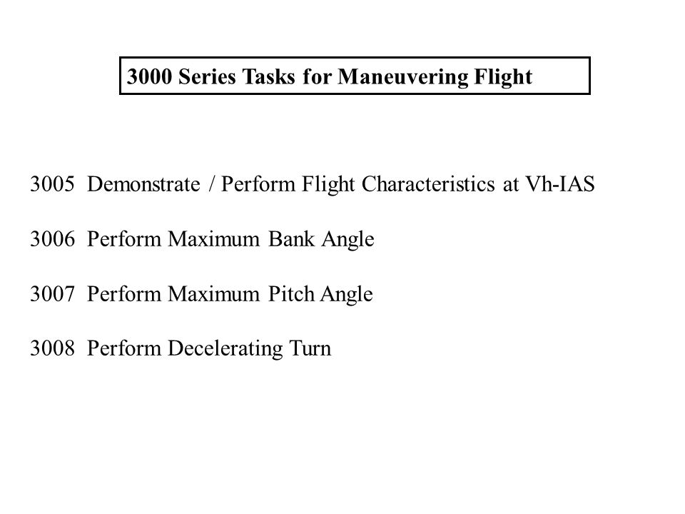 3000 Series Tasks for Maneuvering Flight 3005 Demonstrate / Perform Flight Characteristics at Vh-IAS 3006 Perform Maximum Bank Angle 3007 Perform Maxi