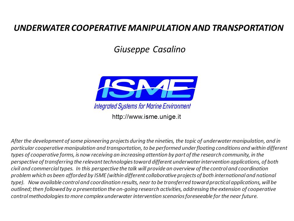 After the development of some pioneering projects during the nineties, the topic of underwater manipulation, and in particular cooperative manipulation and transportation, to be performed under floating conditions and within different types of cooperative forms, is now receiving an increasing attention by part of the research community, in the perspective of transferring the relevant technologies toward different underwater intervention applications, of both civil and commercial types.