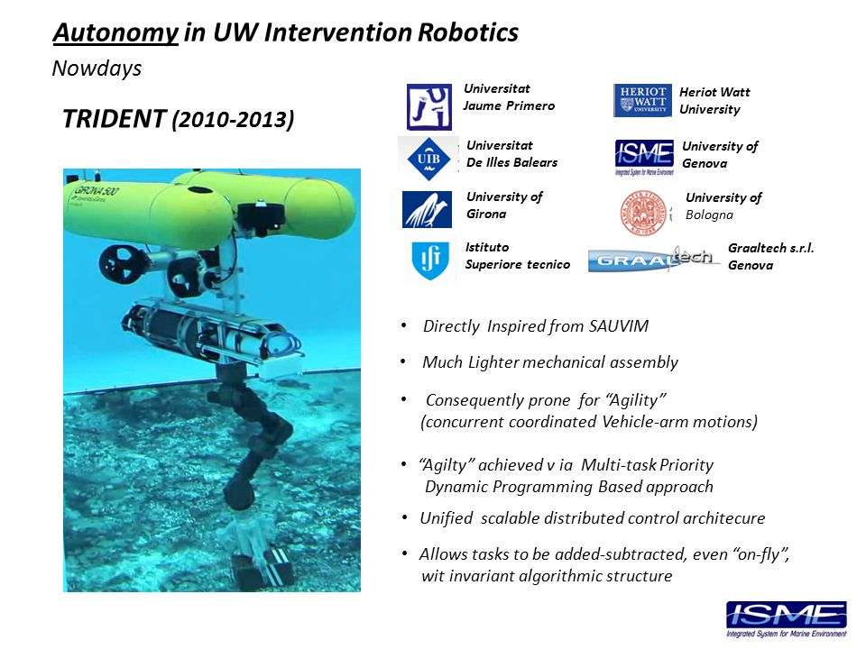 Nowdays TRIDENT (2010-2013) Autonomy in UW Intervention Robotics Directly Inspired from SAUVIM Much Lighter mechanical assembly Consequently prone for Agility (concurrent coordinated Vehicle-arm motions) Agilty achieved v ia Multi-task Priority Dynamic Programming Based approach Unified scalable distributed control architecure Allows tasks to be added-subtracted, even on-fly , wit invariant algorithmic structure University of Girona Universitat De Illes Balears Universitat Jaume Primero Heriot Watt University University of Genova Graaltech s.r.l.
