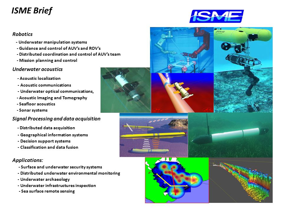 Robotics - Underwater manipulation systems - Guidance and control of AUV's and ROV's - Distributed coordination and control of AUV's team - Mission planning and control Underwater acoustics - Acoustic localization - Acoustic communications - Underwater optical communications, - Acoustic Imaging and Tomography - Seafloor acoustics - Sonar systems Signal Processing and data acquisition - Distributed data acquisition - Geographical information systems - Decision support systems - Classification and data fusion Applications: - Surface and underwater security systems - Distributed underwater environmental monitoring - Underwater archaeology - Underwater infrastructures inspection - Sea surface remote sensing ISME Brief