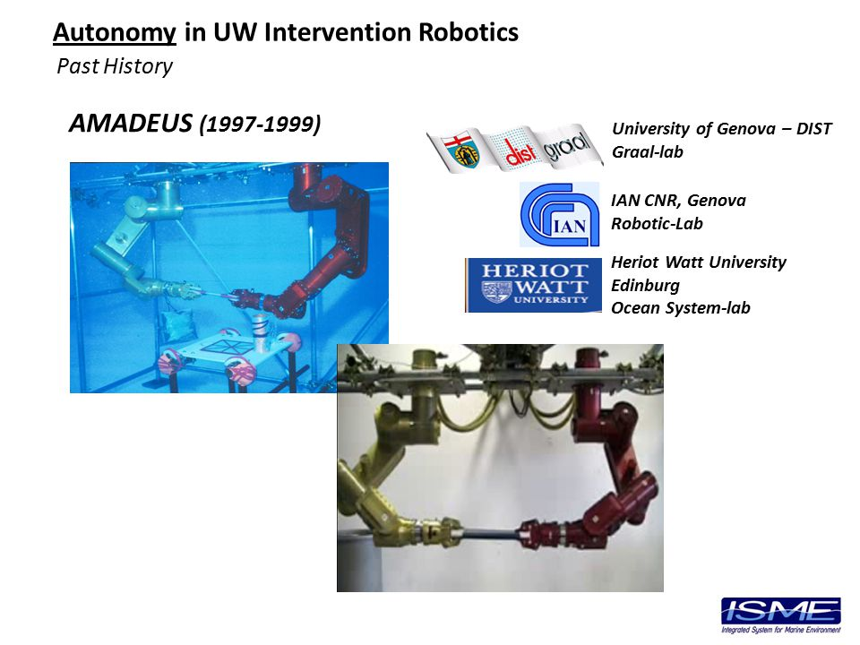 Past History AMADEUS (1997-1999) Autonomy in UW Intervention Robotics University of Genova – DIST Graal-lab Heriot Watt University Edinburg Ocean System-lab IAN CNR, Genova Robotic-Lab