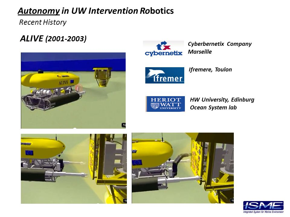 Recent History ALIVE (2001-2003) Autonomy in UW Intervention Robotics Ifremere, Toulon HW University, Edinburg Ocean System lab Cyberbernetix Company Marseille