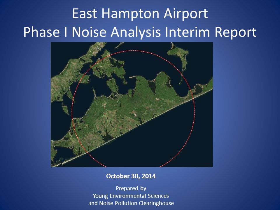 East Hampton Airport Phase I Noise Analysis Interim Report October 30, 2014 Prepared by Young Environmental Sciences and Noise Pollution Clearinghouse
