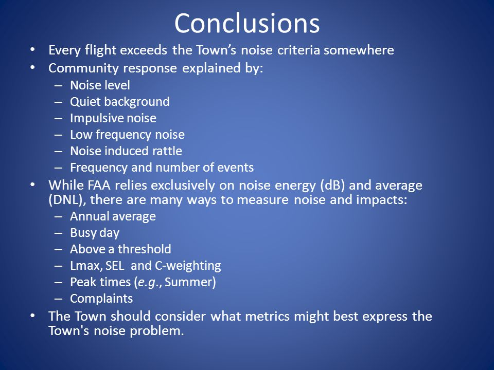 Conclusions Every flight exceeds the Town's noise criteria somewhere Community response explained by: – Noise level – Quiet background – Impulsive noise – Low frequency noise – Noise induced rattle – Frequency and number of events While FAA relies exclusively on noise energy (dB) and average (DNL), there are many ways to measure noise and impacts: – Annual average – Busy day – Above a threshold – Lmax, SEL and C-weighting – Peak times (e.g., Summer) – Complaints The Town should consider what metrics might best express the Town s noise problem.