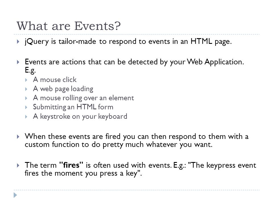 What are Events?  jQuery is tailor-made to respond to events in an HTML page.  Events are actions that can be detected by your Web Application. E.g.