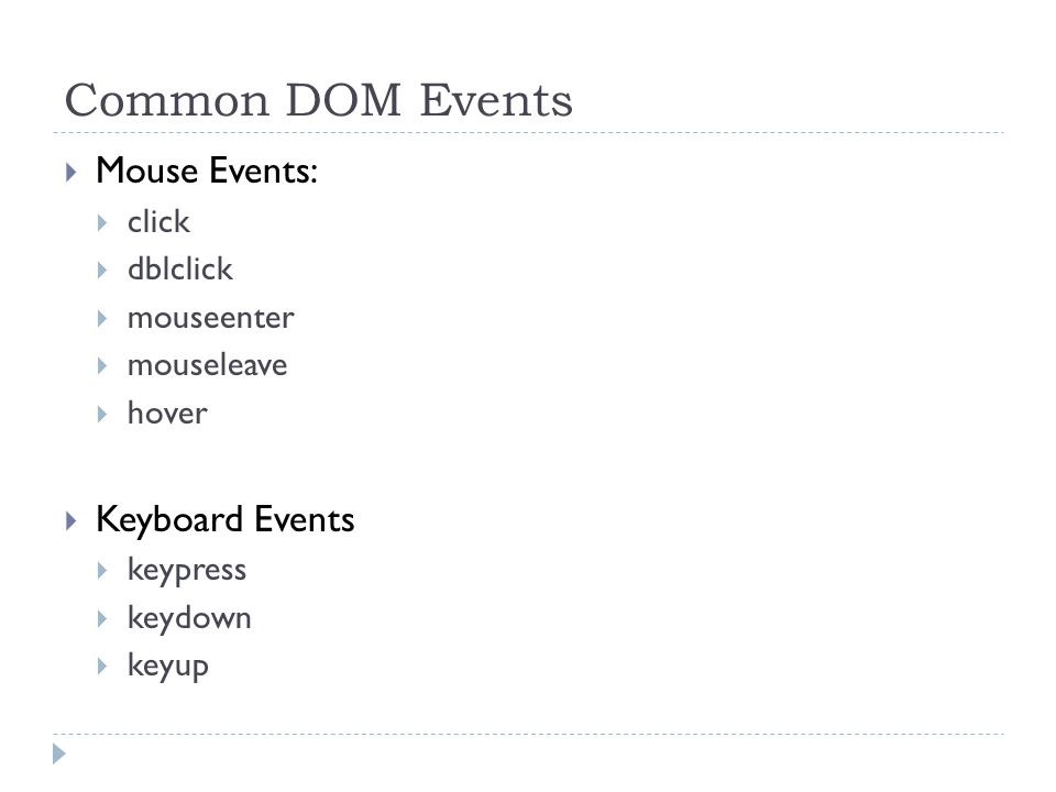 Common DOM Events  Mouse Events:  click  dblclick  mouseenter  mouseleave  hover  Keyboard Events  keypress  keydown  keyup