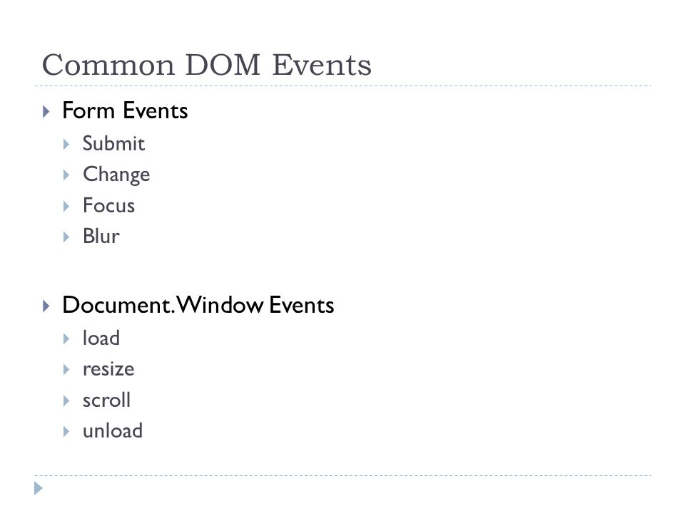 Common DOM Events  Form Events  Submit  Change  Focus  Blur  Document.Window Events  load  resize  scroll  unload