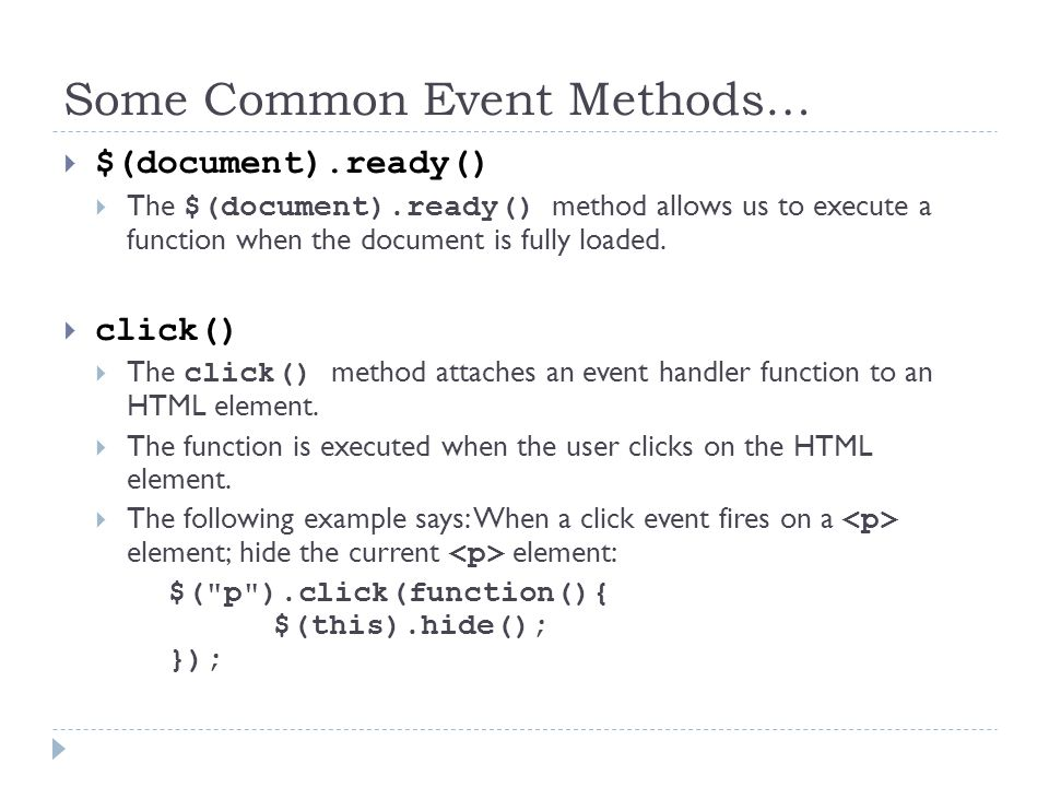 Some Common Event Methods…  dblclick()  Executed when the user double-clicks on the HTML element:  mouseenter()  Executed when the mouse pointer enters the HTML element:  $( #p1 ).mouseenter(function(){ alert( You entered p1! ); });  mouseleave()  Executed when the mouse pointer leaves the HTML element: