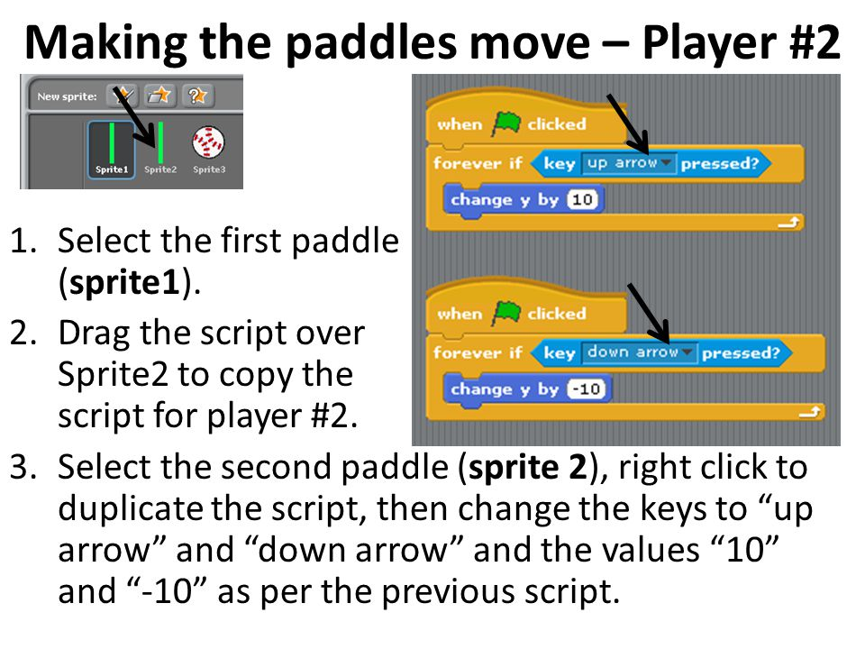 1.Select the first paddle (sprite1). 2.Drag the script over Sprite2 to copy the script for player #2. 3.Select the second paddle (sprite 2), right cli