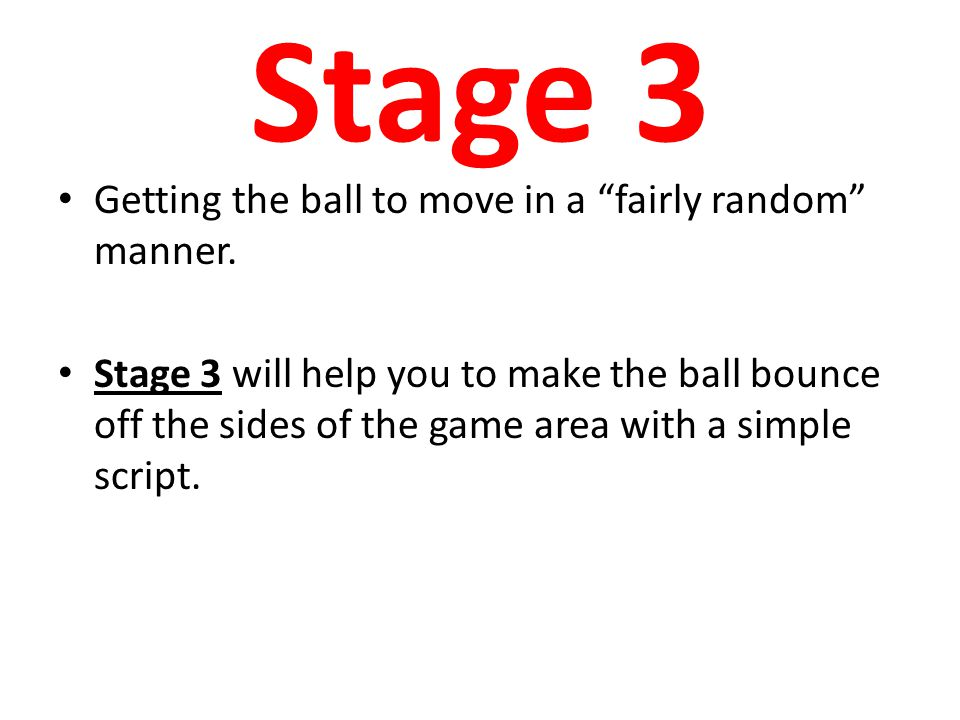 """Stage 3 Getting the ball to move in a """"fairly random"""" manner. Stage 3 will help you to make the ball bounce off the sides of the game area with a simp"""