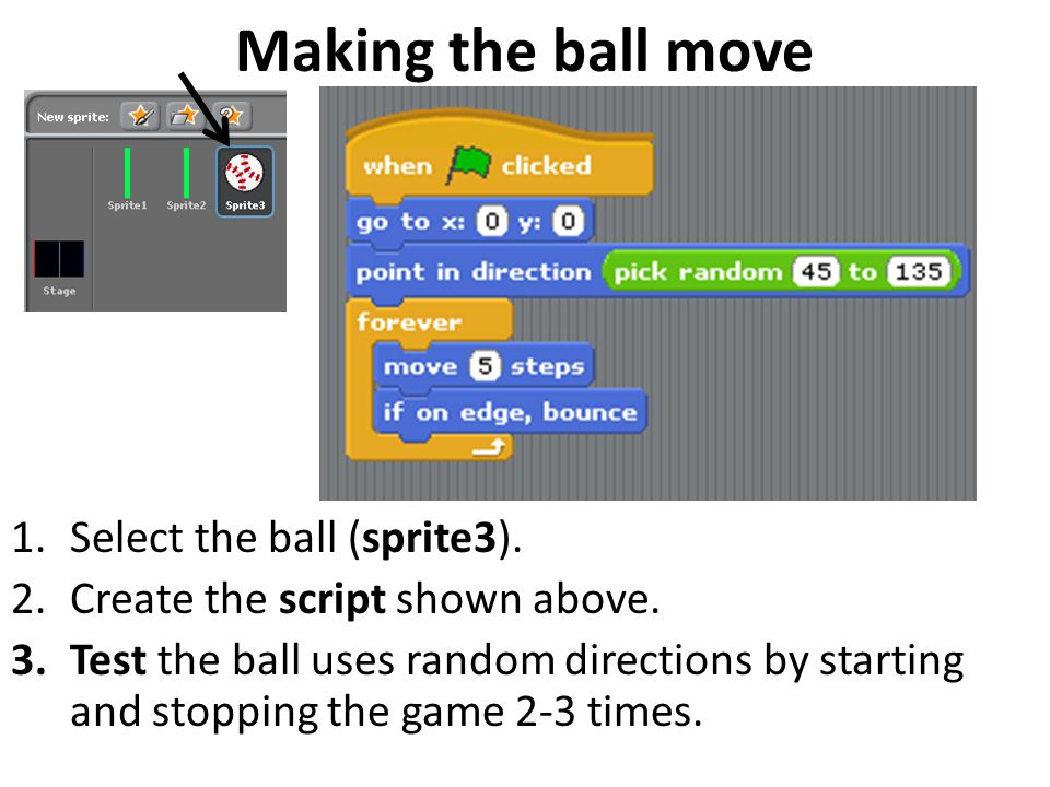 Making the ball move 1.Select the ball (sprite3). 2.Create the script shown above. 3.Test the ball uses random directions by starting and stopping the