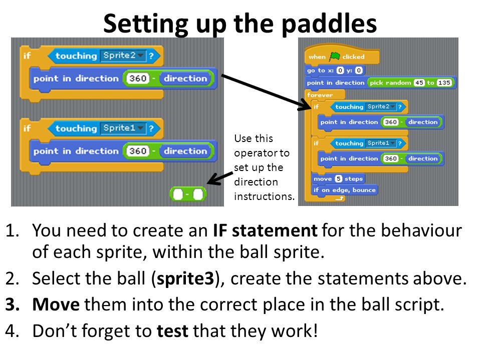 Setting up the paddles 1.You need to create an IF statement for the behaviour of each sprite, within the ball sprite. 2.Select the ball (sprite3), cre