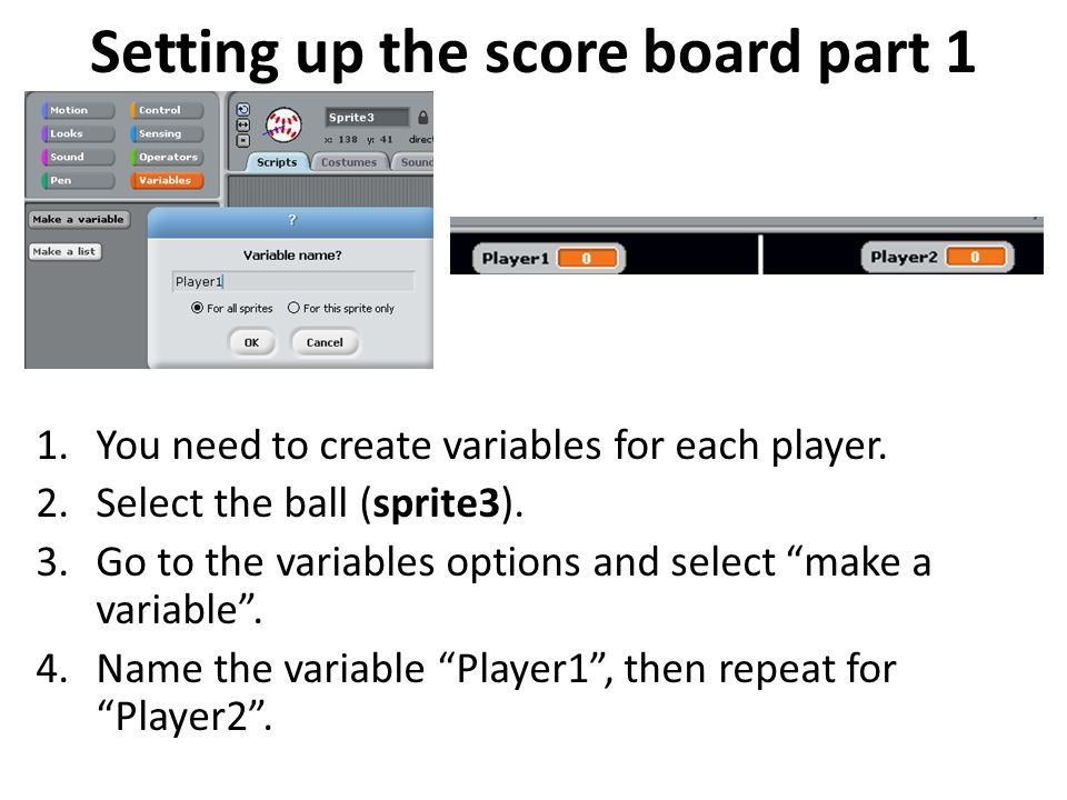 Setting up the score board part 1 1.You need to create variables for each player. 2.Select the ball (sprite3). 3.Go to the variables options and selec