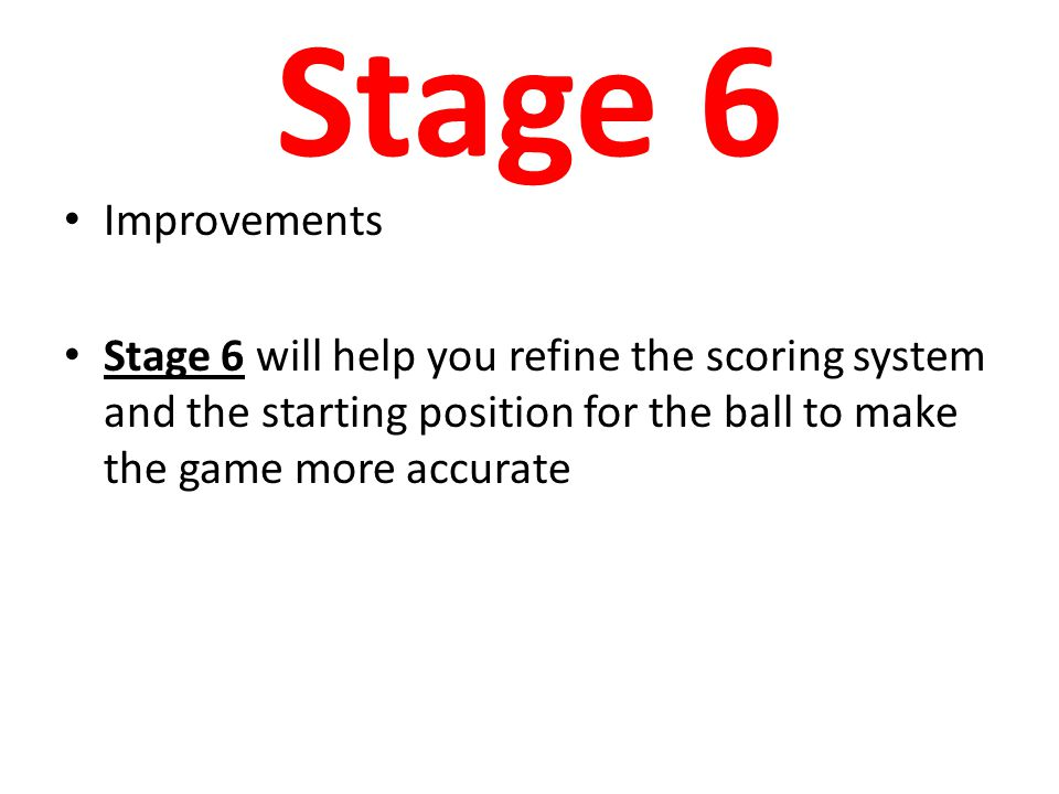 Stage 6 Improvements Stage 6 will help you refine the scoring system and the starting position for the ball to make the game more accurate