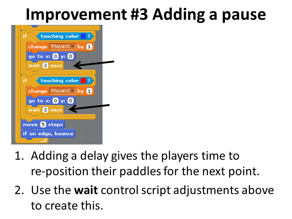 Improvement #3 Adding a pause 1.Adding a delay gives the players time to re-position their paddles for the next point. 2.Use the wait control script a