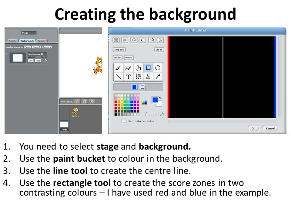 Creating the background 1.You need to select stage and background. 2.Use the paint bucket to colour in the background. 3.Use the line tool to create t