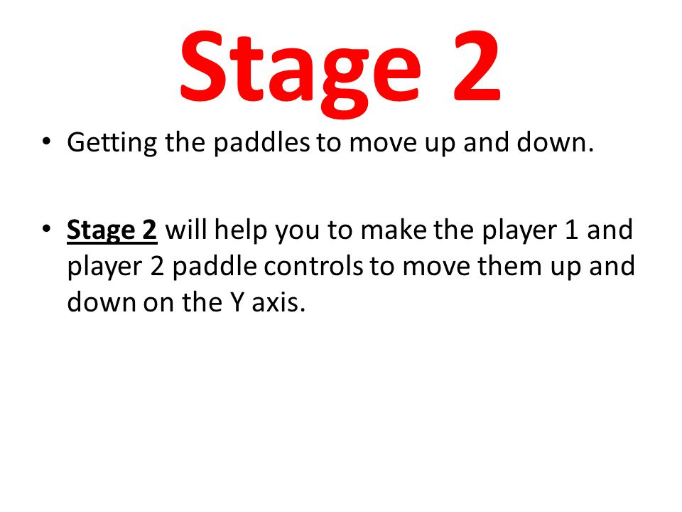 Stage 2 Getting the paddles to move up and down. Stage 2 will help you to make the player 1 and player 2 paddle controls to move them up and down on t