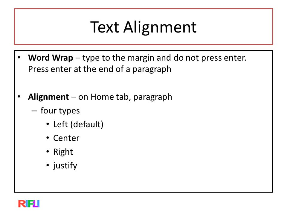 Text Alignment Word Wrap – type to the margin and do not press enter. Press enter at the end of a paragraph Alignment – on Home tab, paragraph – four