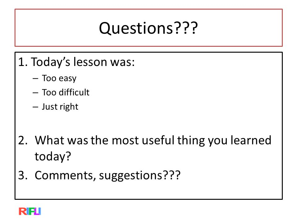 Questions??? 1. Today's lesson was: – Too easy – Too difficult – Just right 2.What was the most useful thing you learned today? 3.Comments, suggestion