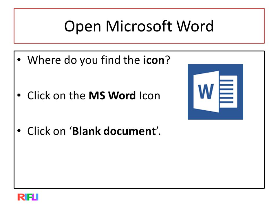 Open Microsoft Word Where do you find the icon? Click on the MS Word Icon Click on 'Blank document'.