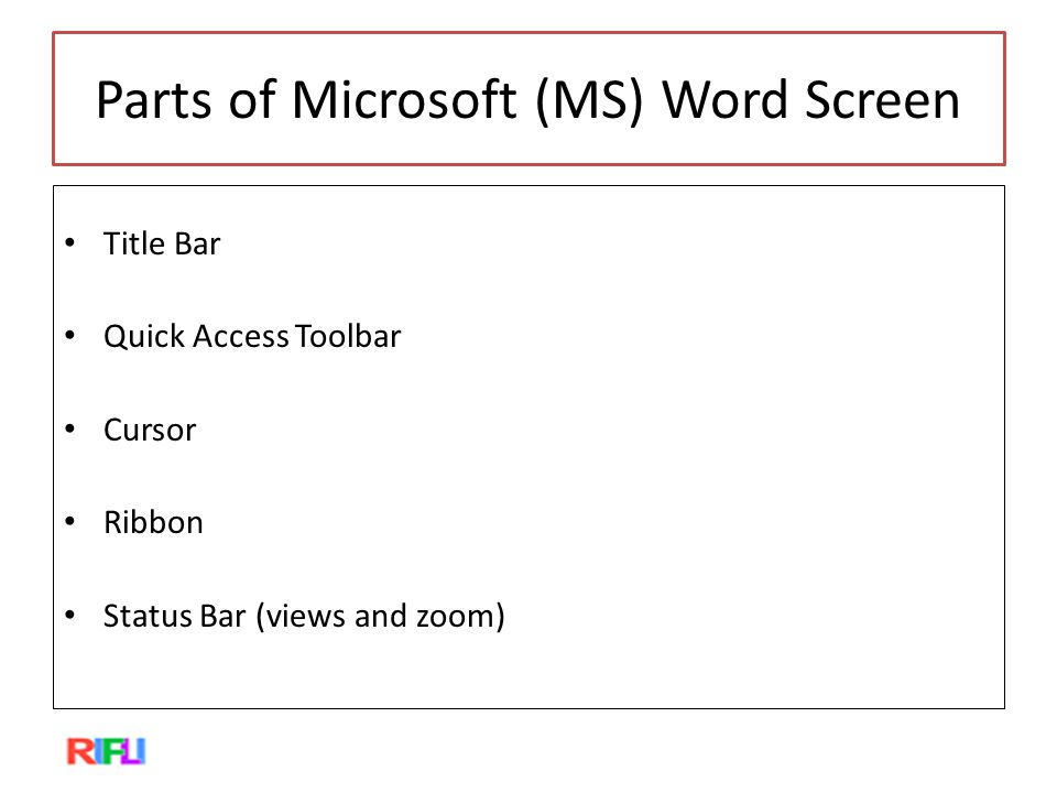 Parts of Microsoft (MS) Word Screen Title Bar Quick Access Toolbar Cursor Ribbon Status Bar (views and zoom)