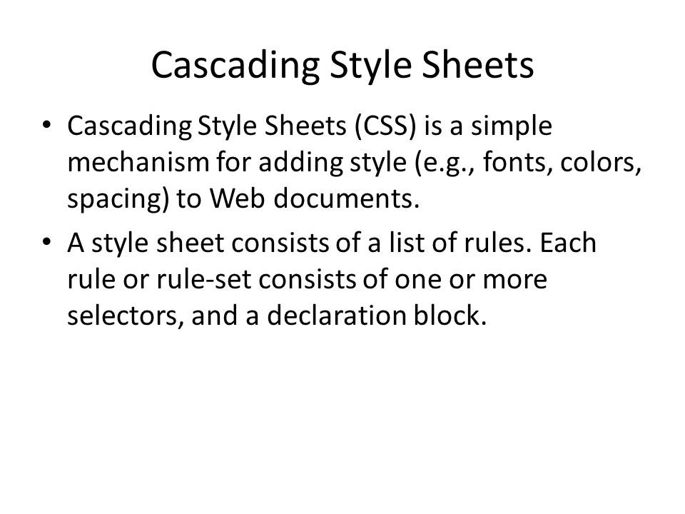 Cascading Style Sheets Cascading Style Sheets (CSS) is a simple mechanism for adding style (e.g., fonts, colors, spacing) to Web documents.
