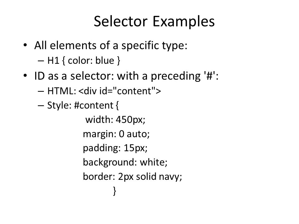 Selector Examples All elements of a specific type: – H1 { color: blue } ID as a selector: with a preceding # : – HTML: – Style: #content { width: 450px; margin: 0 auto; padding: 15px; background: white; border: 2px solid navy; }