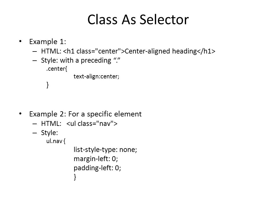 Class As Selector Example 1: – HTML: Center-aligned heading – Style: with a preceding . .center{ text-align:center; } Example 2: For a specific element – HTML: – Style: ul.nav { list-style-type: none; margin-left: 0; padding-left: 0; }