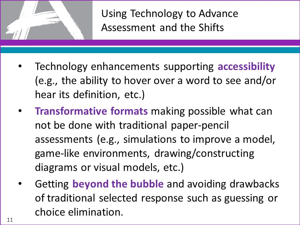 Using Technology to Advance Assessment and the Shifts Technology enhancements supporting accessibility (e.g., the ability to hover over a word to see and/or hear its definition, etc.) Transformative formats making possible what can not be done with traditional paper-pencil assessments (e.g., simulations to improve a model, game-like environments, drawing/constructing diagrams or visual models, etc.) Getting beyond the bubble and avoiding drawbacks of traditional selected response such as guessing or choice elimination.