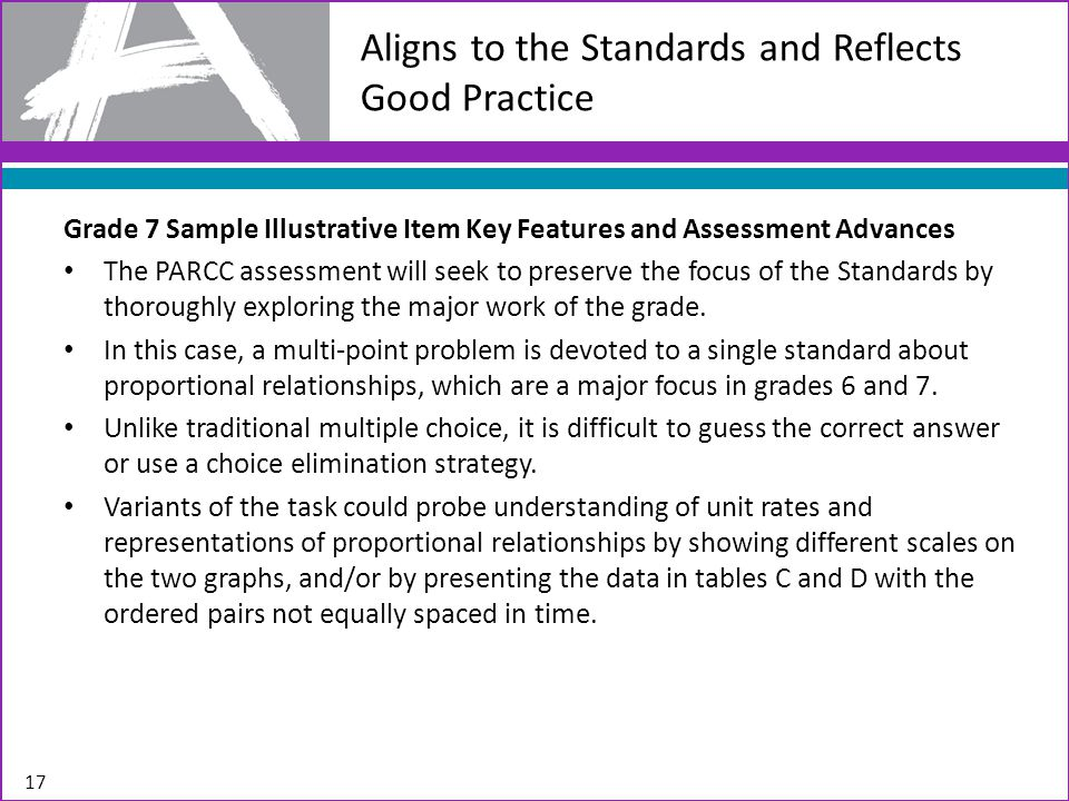 Aligns to the Standards and Reflects Good Practice 17 Grade 7 Sample Illustrative Item Key Features and Assessment Advances The PARCC assessment will seek to preserve the focus of the Standards by thoroughly exploring the major work of the grade.