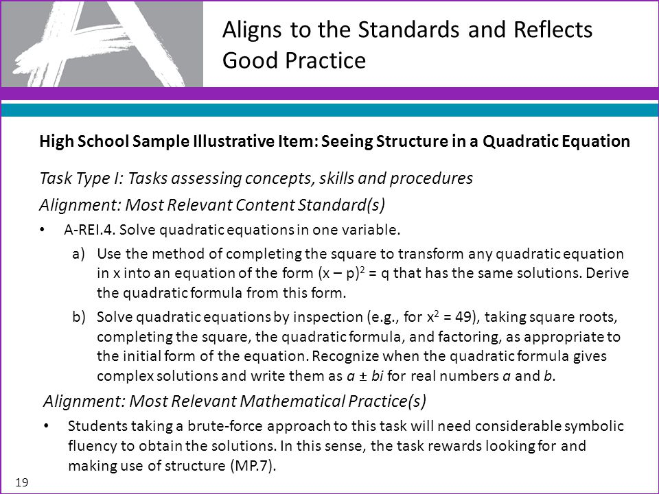 Aligns to the Standards and Reflects Good Practice 19 High School Sample Illustrative Item: Seeing Structure in a Quadratic Equation Task Type I: Tasks assessing concepts, skills and procedures Alignment: Most Relevant Content Standard(s) A-REI.4.