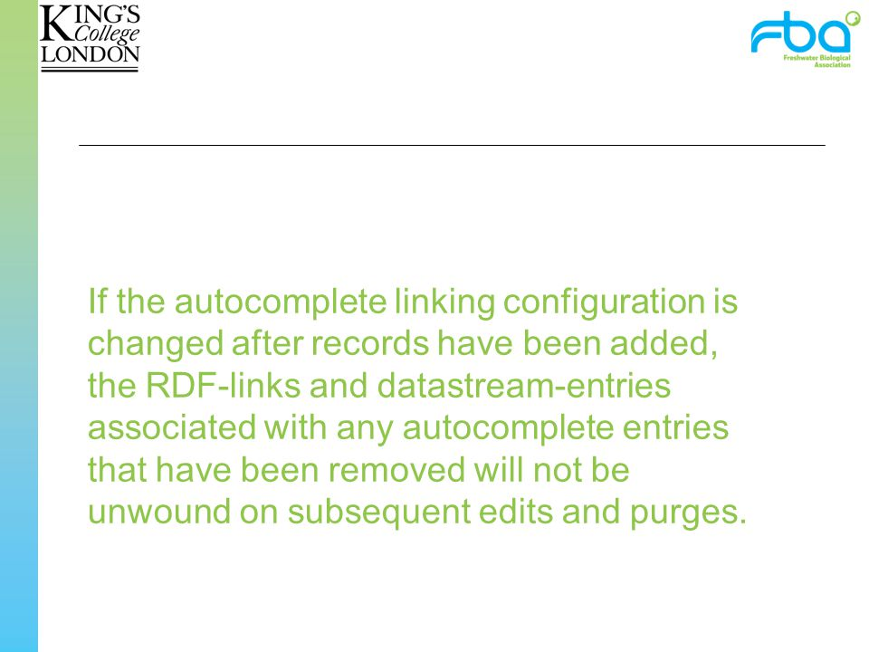 If the autocomplete linking configuration is changed after records have been added, the RDF-links and datastream-entries associated with any autocomplete entries that have been removed will not be unwound on subsequent edits and purges.