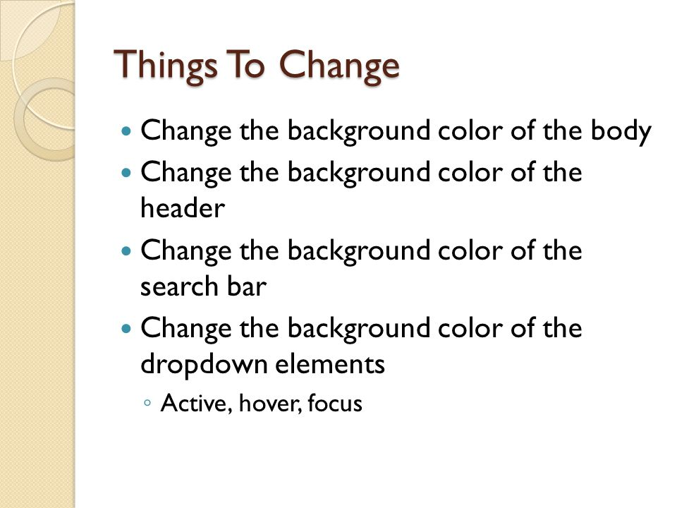 Things To Change Change the background color of the body Change the background color of the header Change the background color of the search bar Change the background color of the dropdown elements ◦ Active, hover, focus