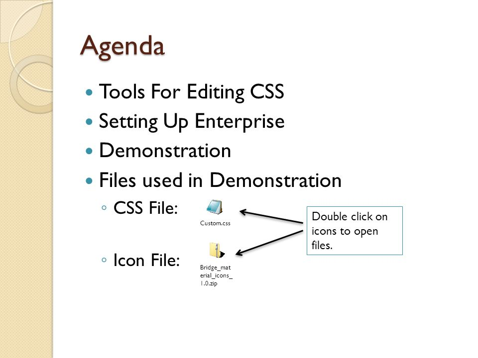 Agenda Tools For Editing CSS Setting Up Enterprise Demonstration Files used in Demonstration ◦ CSS File: ◦ Icon File: Custom.css Bridge_mat erial_icons_ 1.0.zip Double click on icons to open files.