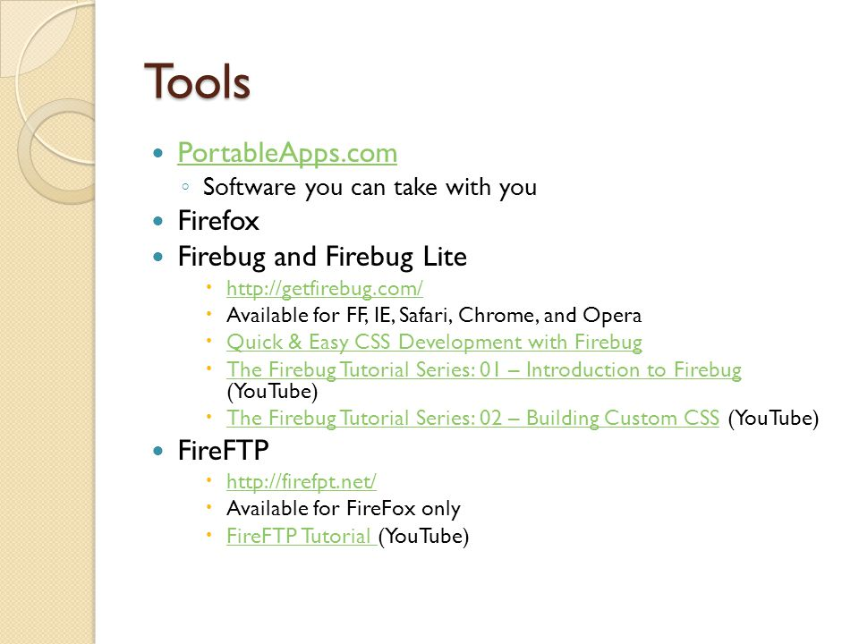 Tools PortableApps.com ◦ Software you can take with you Firefox Firebug and Firebug Lite  http://getfirebug.com/ http://getfirebug.com/  Available for FF, IE, Safari, Chrome, and Opera  Quick & Easy CSS Development with Firebug Quick & Easy CSS Development with Firebug  The Firebug Tutorial Series: 01 – Introduction to Firebug (YouTube) The Firebug Tutorial Series: 01 – Introduction to Firebug  The Firebug Tutorial Series: 02 – Building Custom CSS (YouTube) The Firebug Tutorial Series: 02 – Building Custom CSS FireFTP  http://firefpt.net/ http://firefpt.net/  Available for FireFox only  FireFTP Tutorial (YouTube) FireFTP Tutorial