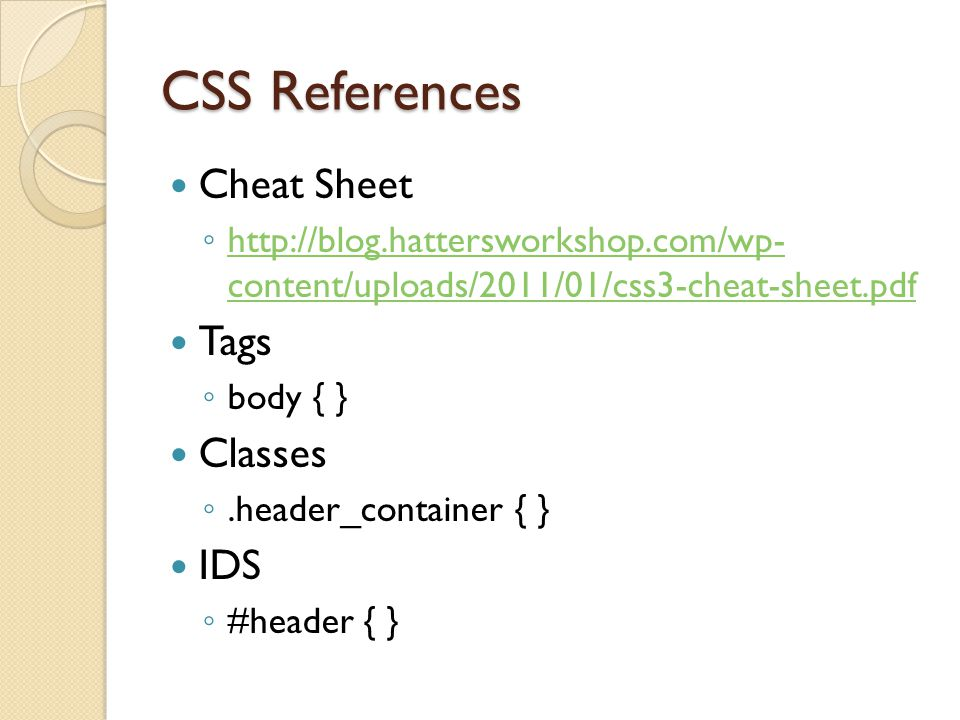 CSS References Cheat Sheet ◦ http://blog.hattersworkshop.com/wp- content/uploads/2011/01/css3-cheat-sheet.pdf http://blog.hattersworkshop.com/wp- content/uploads/2011/01/css3-cheat-sheet.pdf Tags ◦ body { } Classes ◦.header_container { } IDS ◦ #header { }