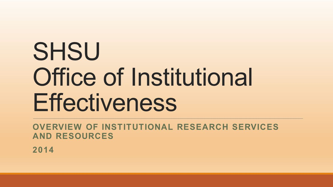 SHSU Office of Institutional Effectiveness OVERVIEW OF INSTITUTIONAL RESEARCH SERVICES AND RESOURCES 2014