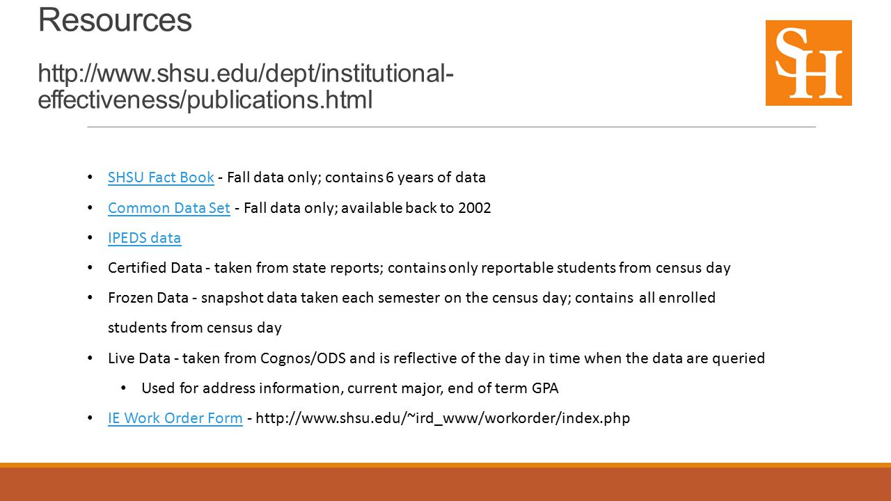 Institutional Research – Institutional Data Resources http://www.shsu.edu/dept/institutional- effectiveness/publications.html SHSU Fact Book - Fall data only; contains 6 years of data SHSU Fact Book Common Data Set - Fall data only; available back to 2002 Common Data Set IPEDS data Certified Data - taken from state reports; contains only reportable students from census day Frozen Data - snapshot data taken each semester on the census day; contains all enrolled students from census day Live Data - taken from Cognos/ODS and is reflective of the day in time when the data are queried Used for address information, current major, end of term GPA IE Work Order Form - http://www.shsu.edu/~ird_www/workorder/index.php IE Work Order Form