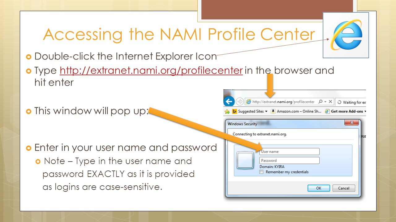  Double-click the Internet Explorer Icon  Type http://extranet.nami.org/profilecenter in the browser and hit enterhttp://extranet.nami.org/profilecenter  This window will pop up:  Enter in your user name and password  Note – Type in the user name and password EXACTLY as it is provided as logins are case-sensitive.