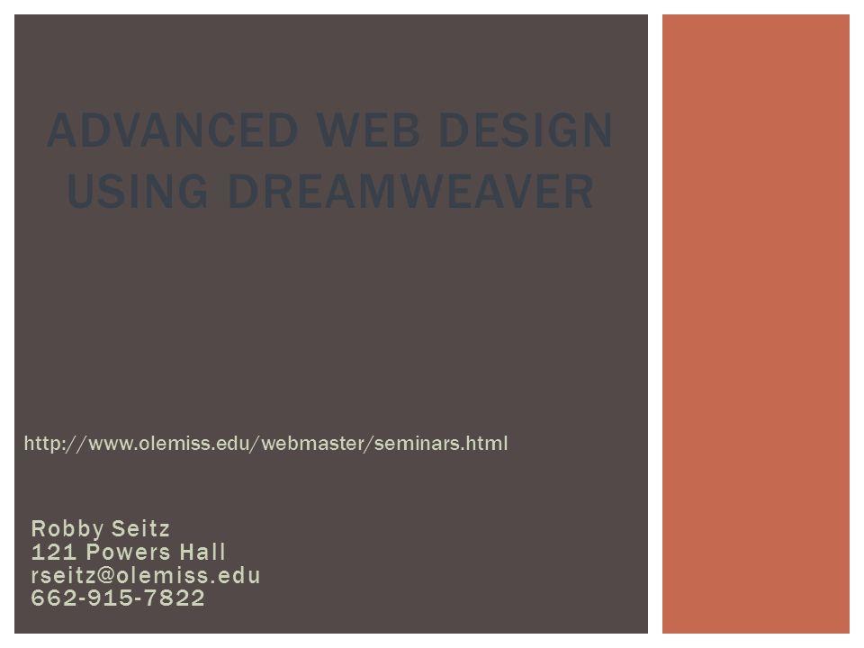 Robby Seitz 121 Powers Hall rseitz@olemiss.edu 662-915-7822 ADVANCED WEB DESIGN USING DREAMWEAVER http://www.olemiss.edu/webmaster/seminars.html
