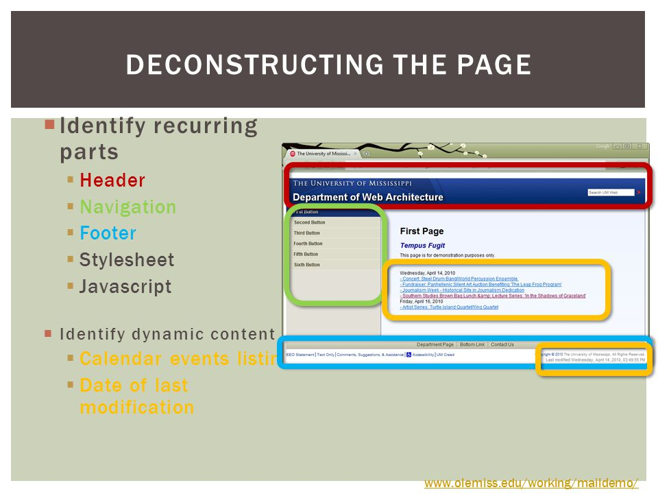  Identify recurring parts  Header  Navigation  Footer  Stylesheet  Javascript  Identify dynamic content  Calendar events listing  Date of last modification DECONSTRUCTING THE PAGE www.olemiss.edu/working/maildemo/